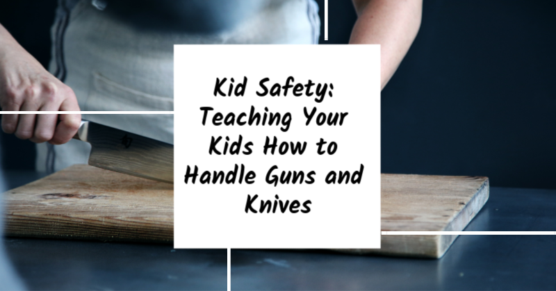 Kid Safety: Teaching Your Kids How to Handle Guns and Knives