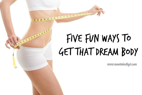 Five Fun Ways To Get That Dream Body