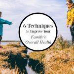 6 Techniques to Improve Your Family's Overall Health