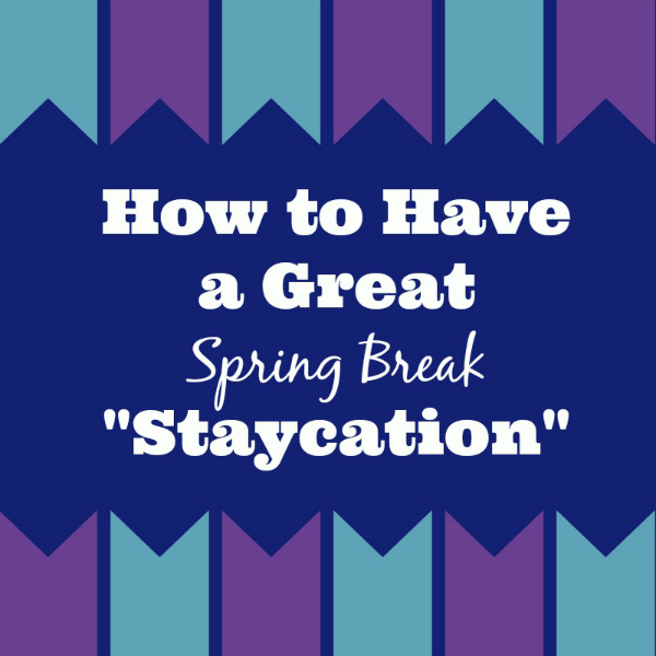 Spring Break Staycation Ideas