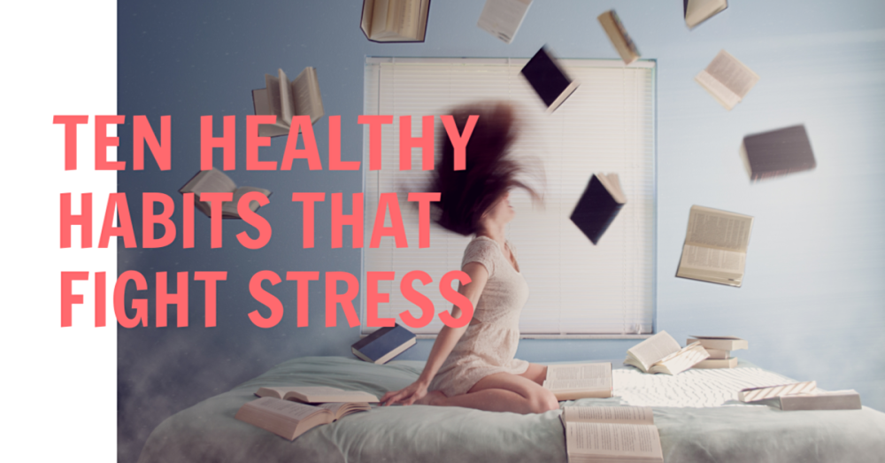 Ten Healthy Habits That Fight Stress
