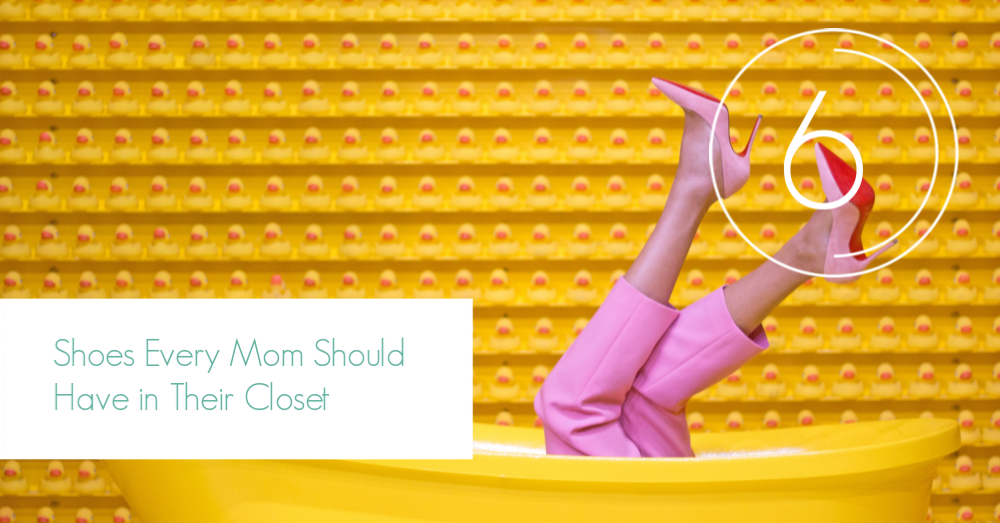 6 Shoes Every Mom Should Have in Their Closet